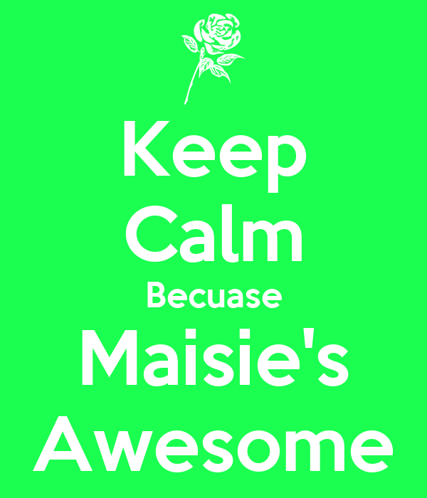 Keep Calm Becuase Maisie's Awesome