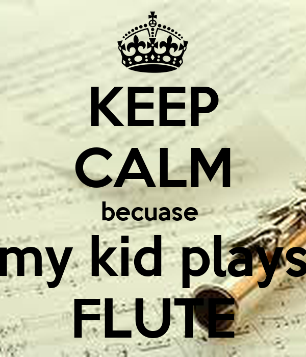 KEEP CALM becuase  my kid plays FLUTE
