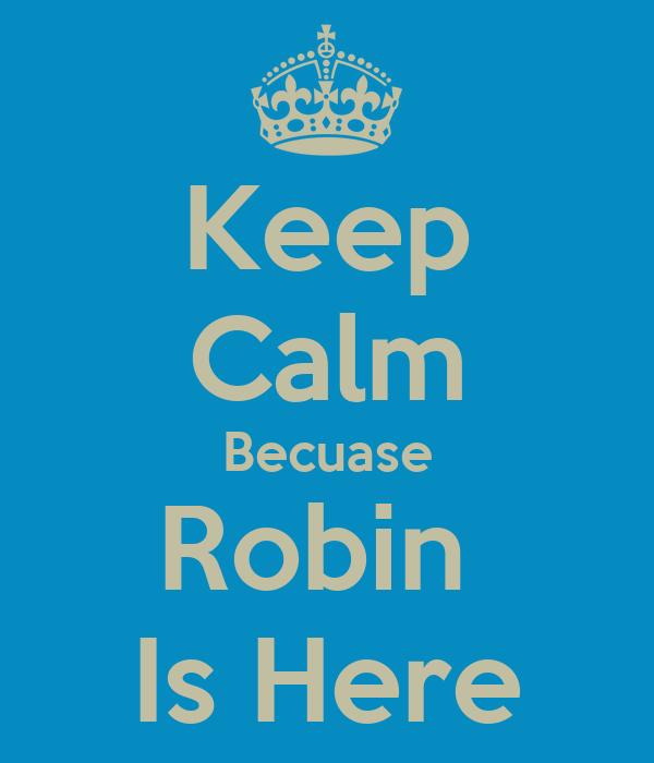 Keep Calm Becuase Robin  Is Here