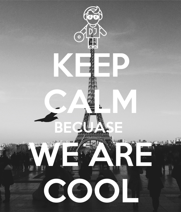 KEEP CALM BECUASE  WE ARE COOL