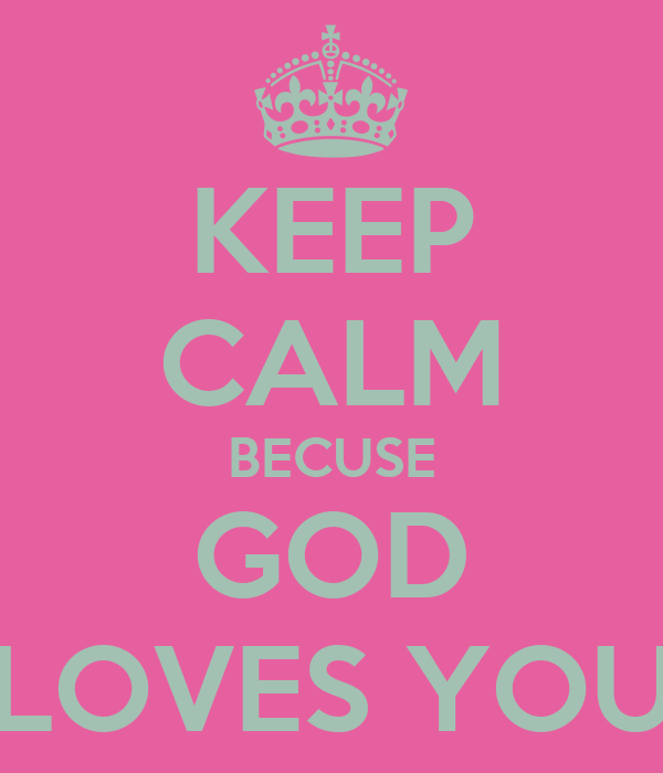KEEP CALM BECUSE GOD LOVES YOU