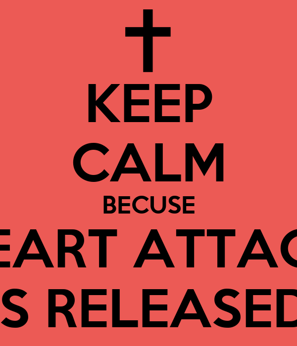 KEEP CALM BECUSE HEART ATTACK IS RELEASED