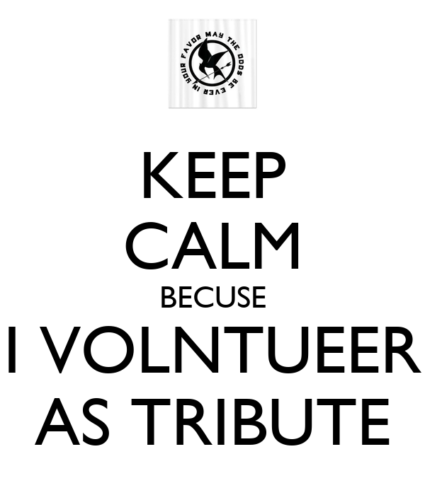 KEEP CALM BECUSE I VOLNTUEER AS TRIBUTE