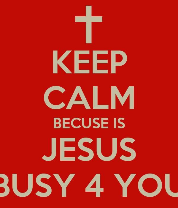 KEEP CALM BECUSE IS JESUS BUSY 4 YOU