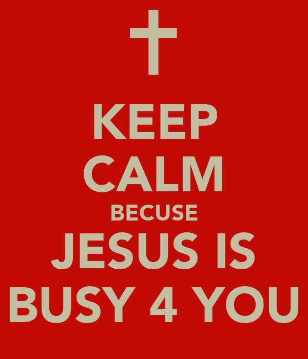 KEEP CALM BECUSE JESUS IS BUSY 4 YOU