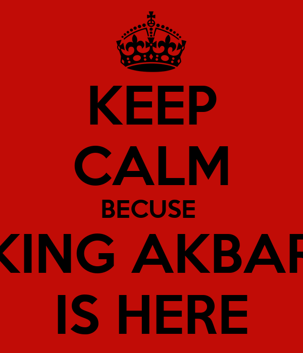 KEEP CALM BECUSE  KING AKBAR IS HERE