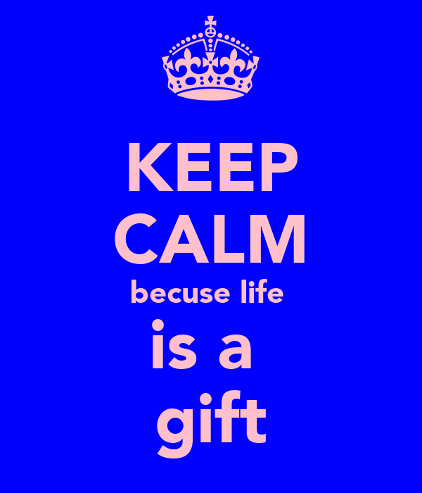 KEEP CALM becuse life  is a  gift