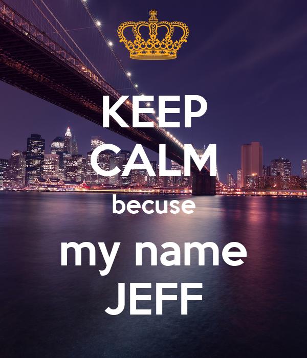 KEEP CALM becuse my name JEFF