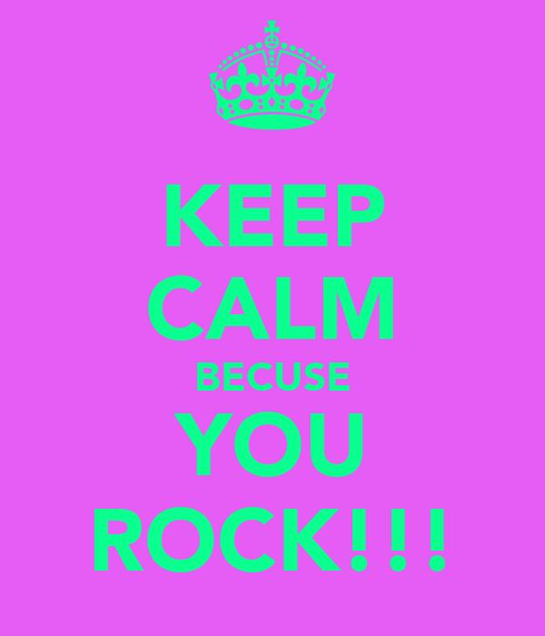 KEEP CALM BECUSE YOU ROCK!!!