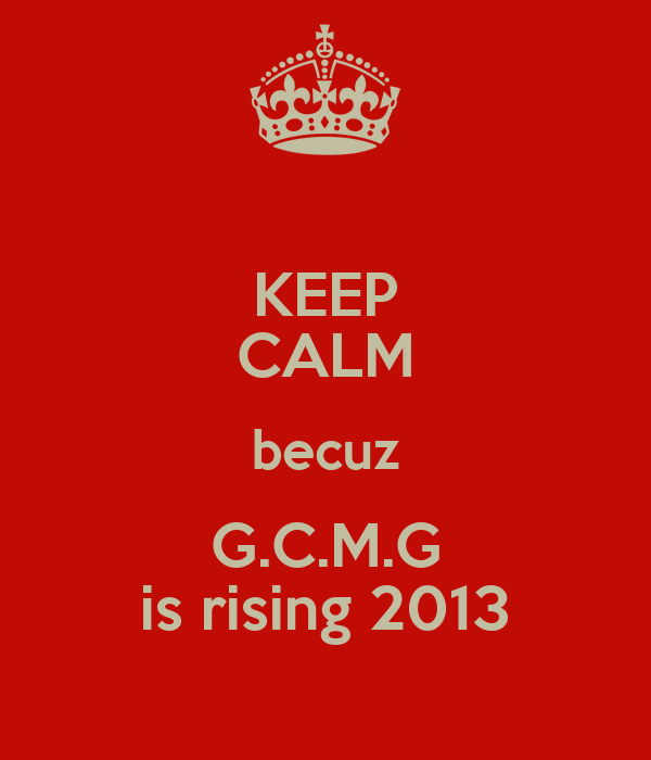 KEEP CALM becuz G.C.M.G is rising 2013