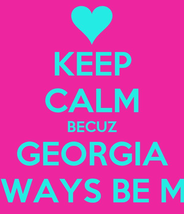 KEEP CALM BECUZ GEORGIA WILL ALLWAYS BE MY FRIEND