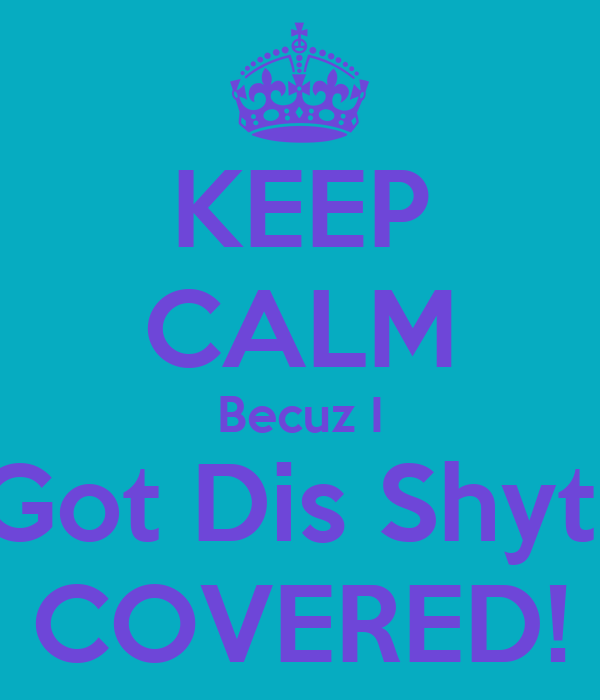 KEEP CALM Becuz I Got Dis Shyt  COVERED!