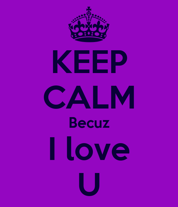 KEEP CALM Becuz I love U