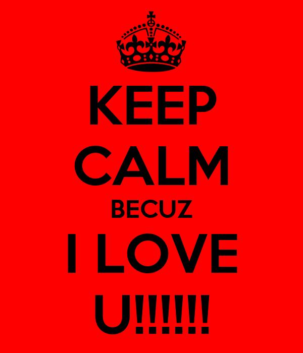 KEEP CALM BECUZ I LOVE U!!!!!!