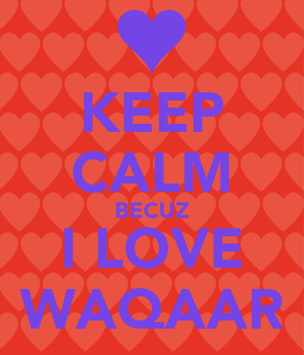 KEEP CALM BECUZ I LOVE WAQAAR