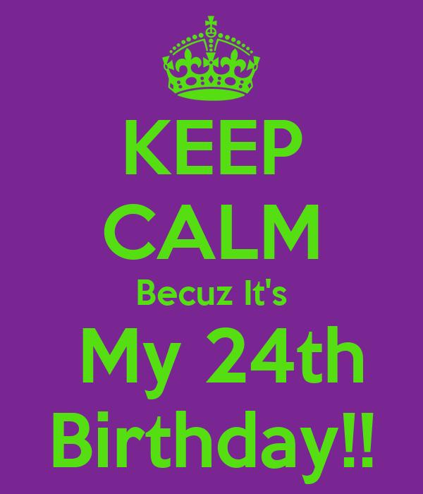 KEEP CALM Becuz It's  My 24th Birthday!!