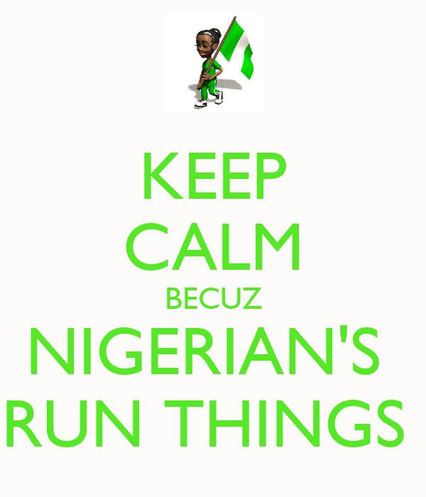 KEEP CALM BECUZ NIGERIAN'S  RUN THINGS