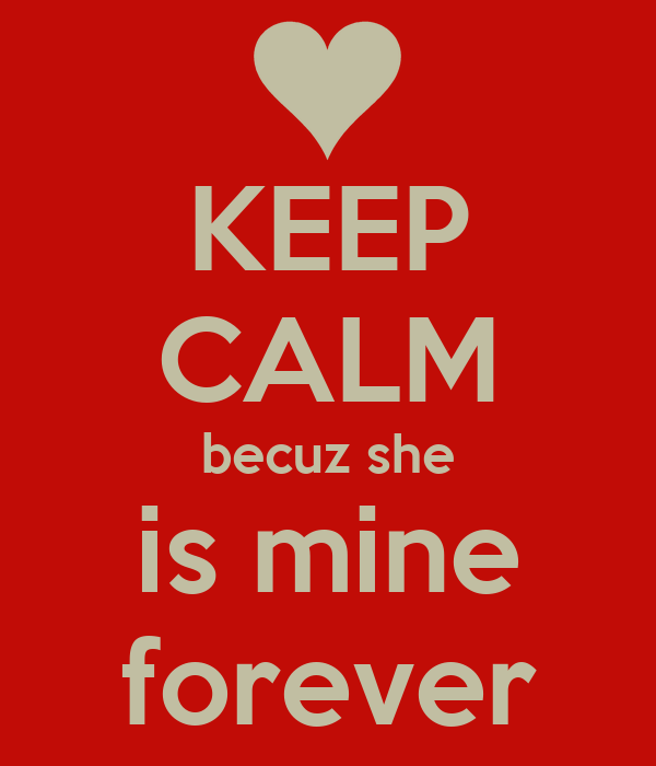 KEEP CALM becuz she is mine forever