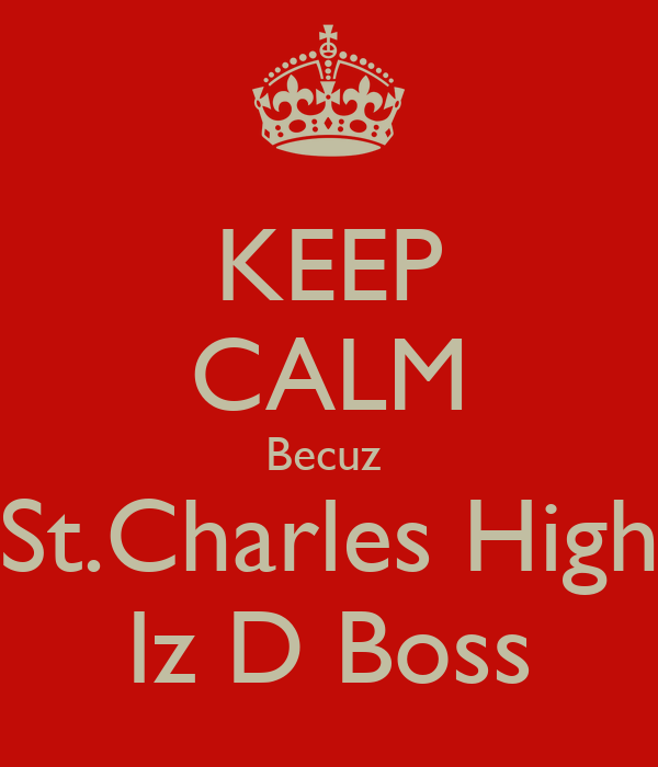 KEEP CALM Becuz  St.Charles High Iz D Boss