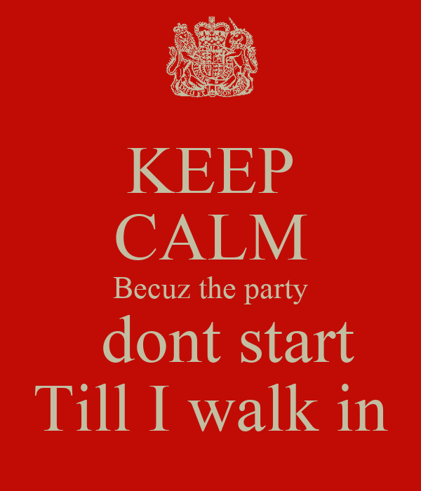 KEEP CALM Becuz the party   dont start Till I walk in