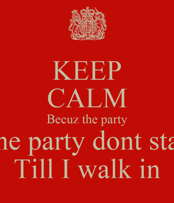 KEEP CALM Becuz the party The party dont start Till I walk in