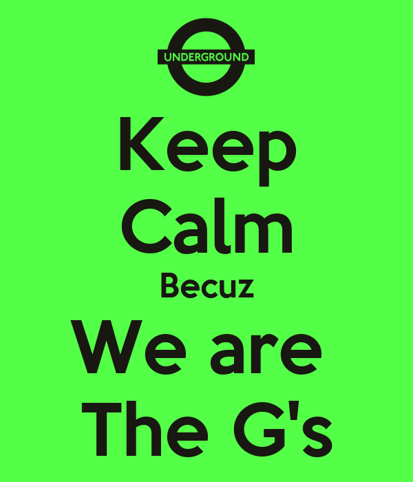 Keep Calm Becuz We are  The G's