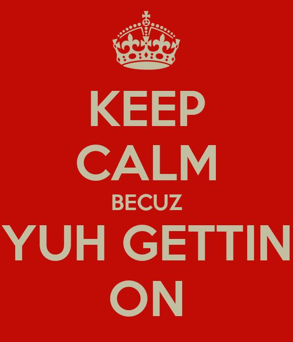 KEEP CALM BECUZ YUH GETTIN ON