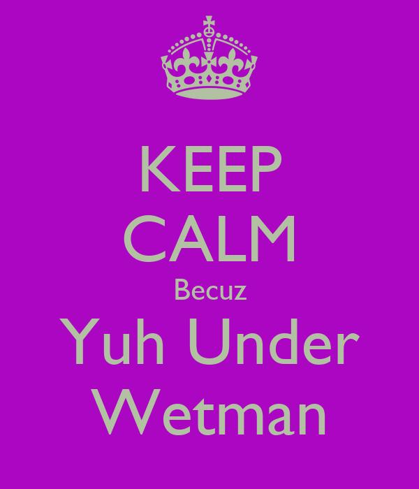 KEEP CALM Becuz Yuh Under Wetman