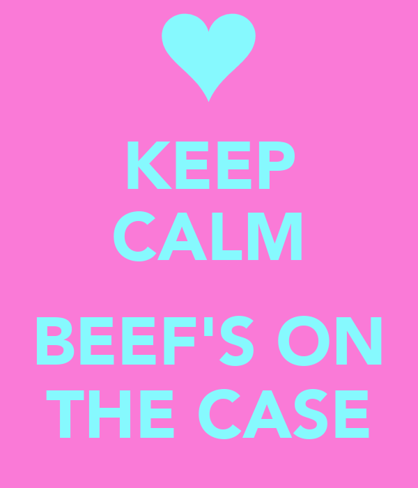 KEEP CALM  BEEF'S ON THE CASE