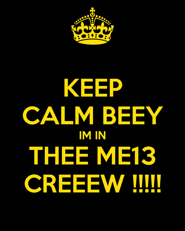 KEEP CALM BEEY IM IN THEE ME13 CREEEW !!!!!