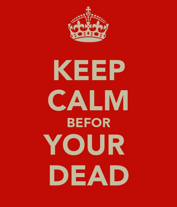 KEEP CALM BEFOR YOUR  DEAD