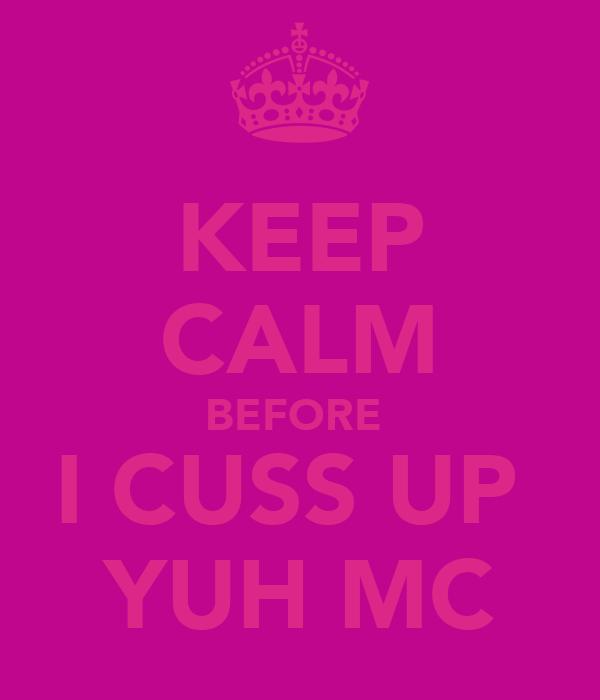 KEEP CALM BEFORE  I CUSS UP  YUH MC
