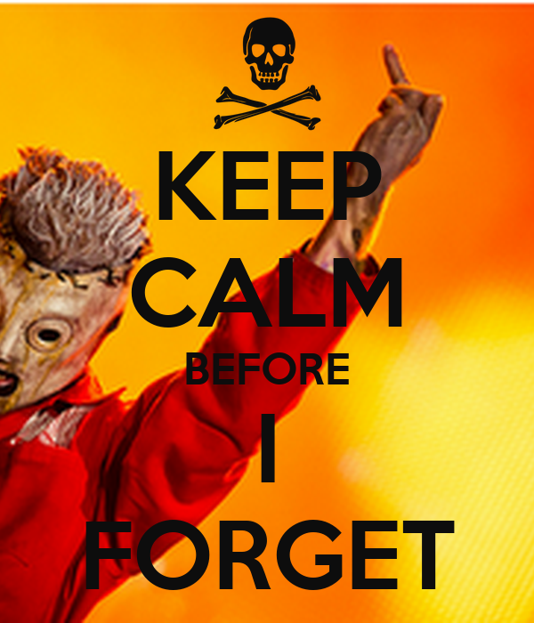 KEEP CALM BEFORE I FORGET