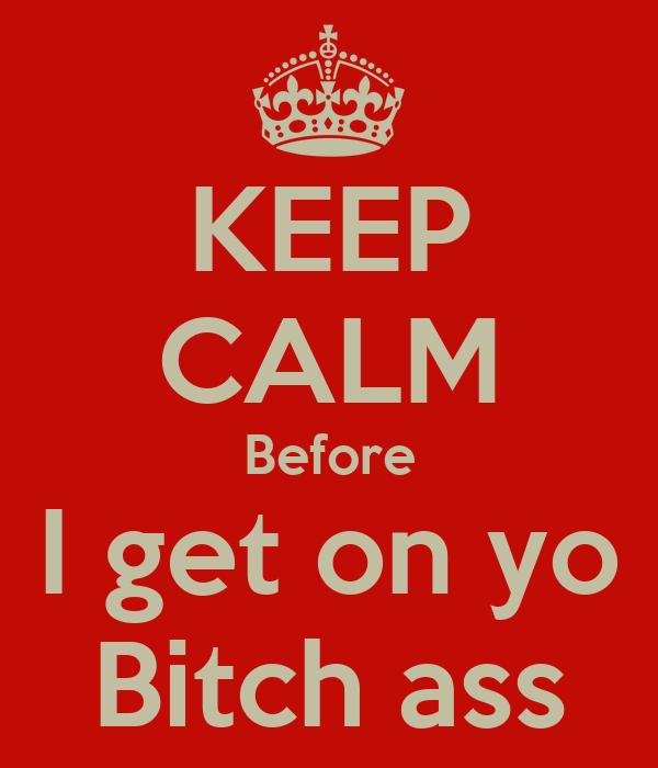 KEEP CALM Before I get on yo Bitch ass