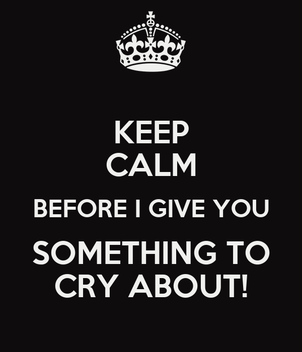 KEEP CALM BEFORE I GIVE YOU SOMETHING TO CRY ABOUT!