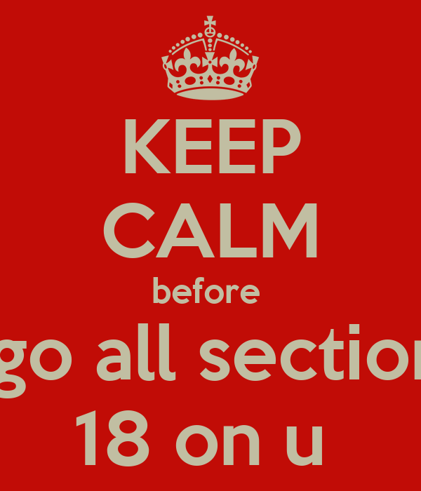 KEEP CALM before  i go all section  18 on u