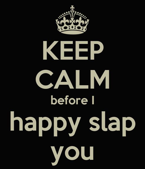 KEEP CALM before I happy slap you