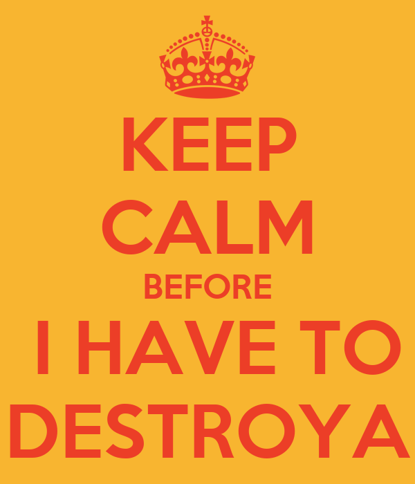 KEEP CALM BEFORE  I HAVE TO DESTROYA