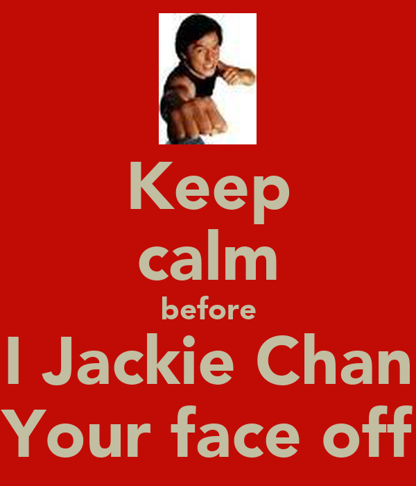 Keep calm before I Jackie Chan Your face off