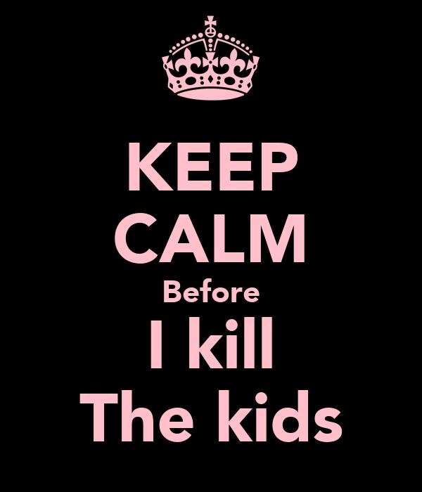 KEEP CALM Before I kill The kids