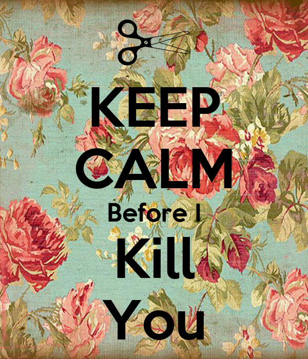 KEEP CALM Before I Kill You