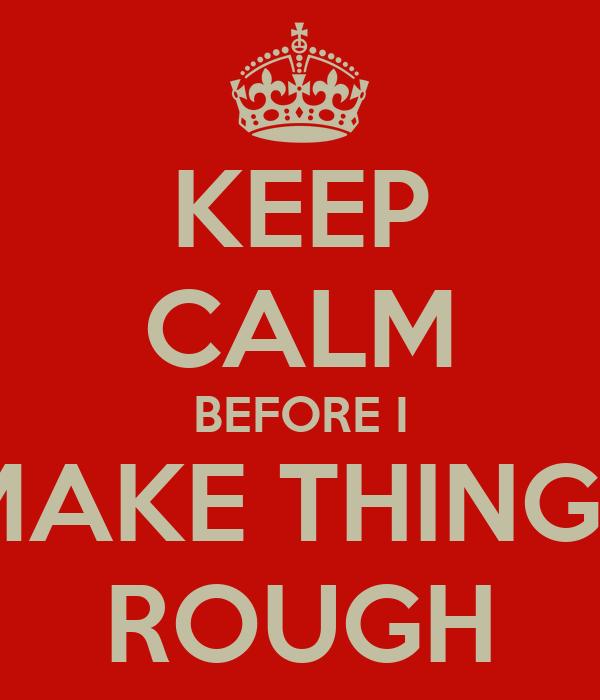 KEEP CALM BEFORE I MAKE THINGS ROUGH