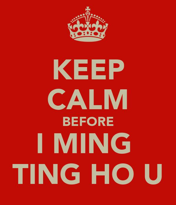KEEP CALM BEFORE I MING  TING HO U