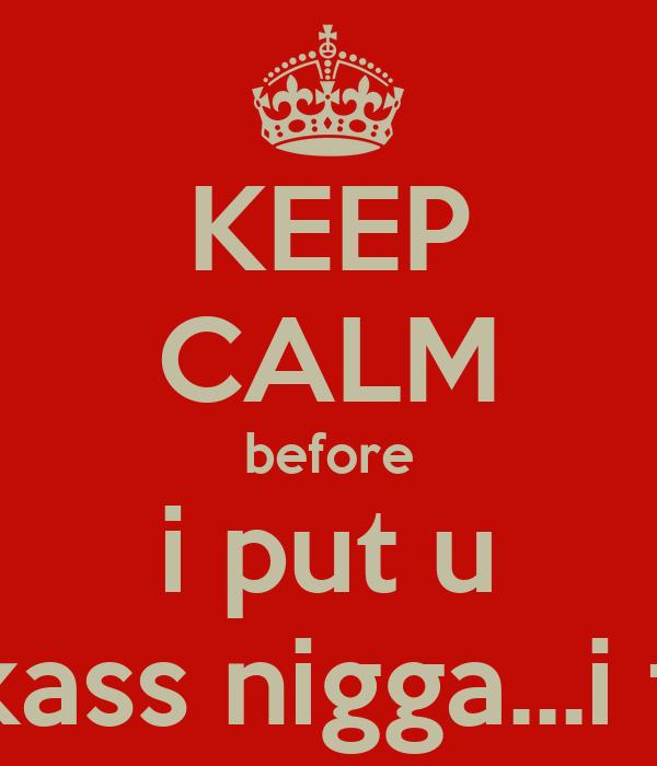 KEEP CALM before i put u on blast..punkass nigga...i fucked ya girl