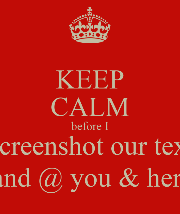 KEEP CALM before I #screenshot our texts and @ you & her