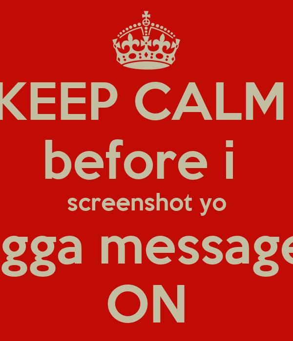 KEEP CALM  before i  screenshot yo nigga messages ON