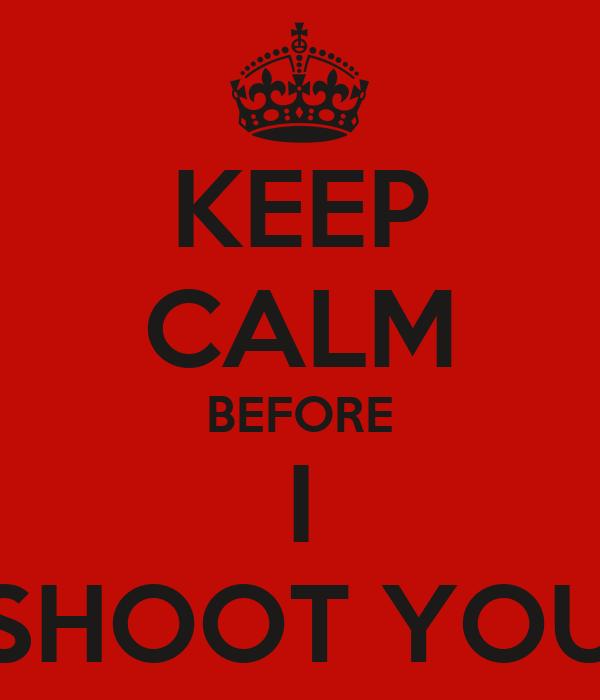 KEEP CALM BEFORE I SHOOT YOU