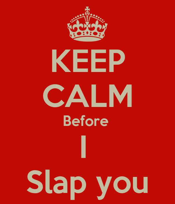 KEEP CALM Before  I  Slap you