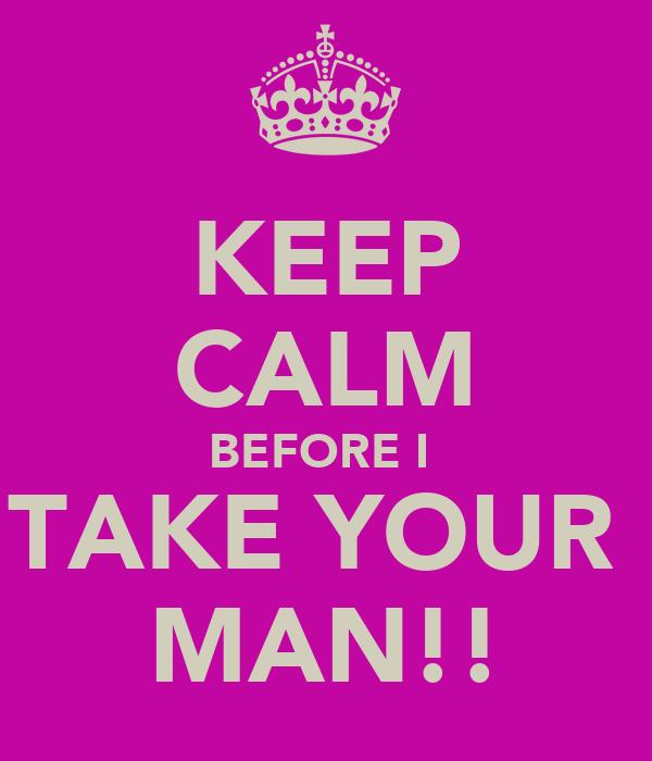 KEEP CALM BEFORE I  TAKE YOUR  MAN!!
