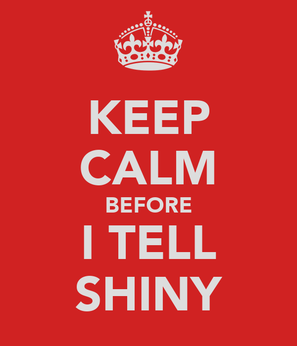 KEEP CALM BEFORE I TELL SHINY